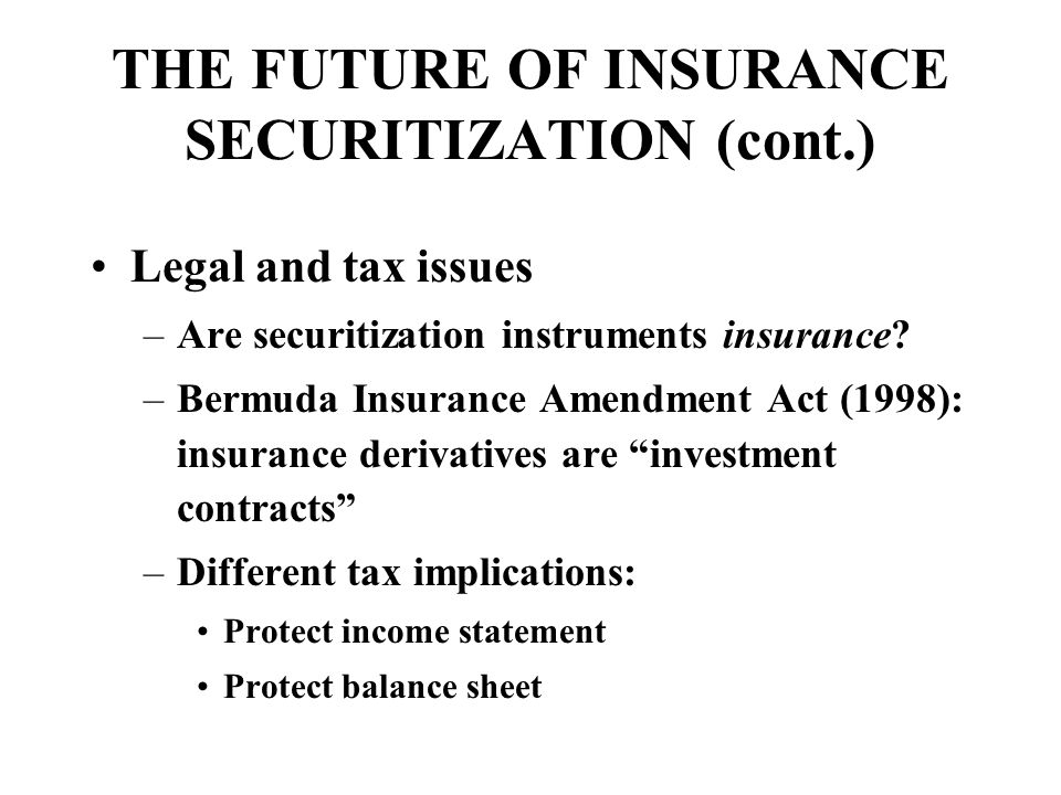 THE FUTURE OF INSURANCE SECURITIZATION (cont.) Legal and tax issues –Are securitization instruments insurance.