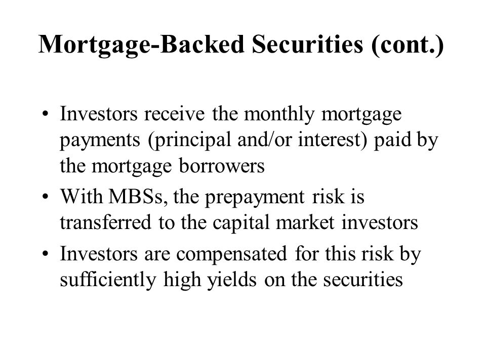 Mortgage-Backed Securities (cont.) Investors receive the monthly mortgage payments (principal and/or interest) paid by the mortgage borrowers With MBSs, the prepayment risk is transferred to the capital market investors Investors are compensated for this risk by sufficiently high yields on the securities