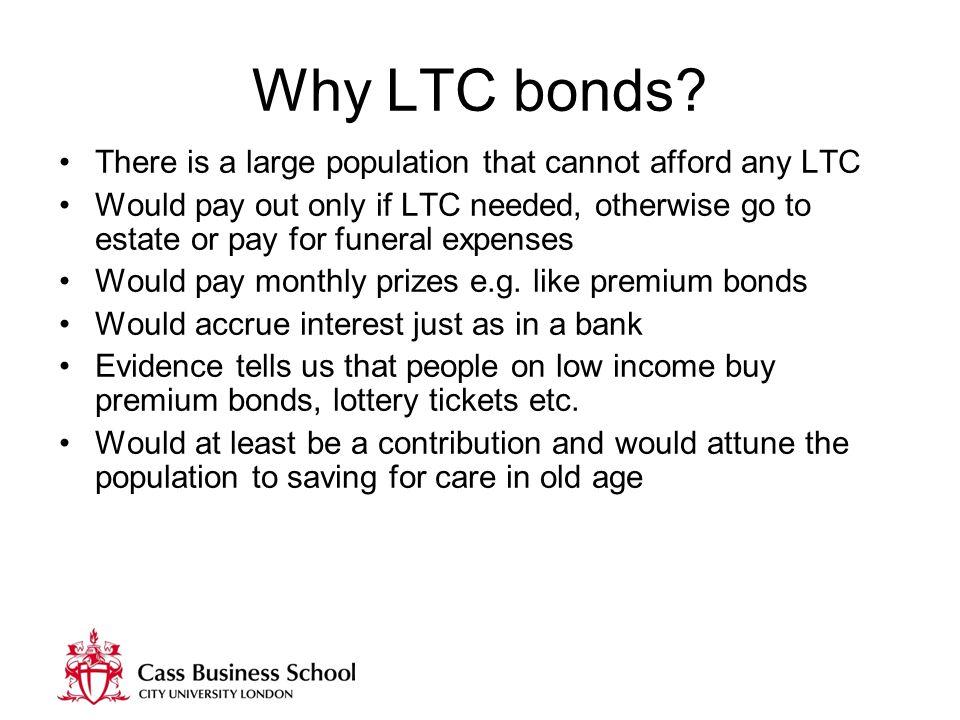 Why LTC bonds? There is a large population that cannot afford any LTC Would pay out only if LTC needed, otherwise go to estate or pay for funeral expe