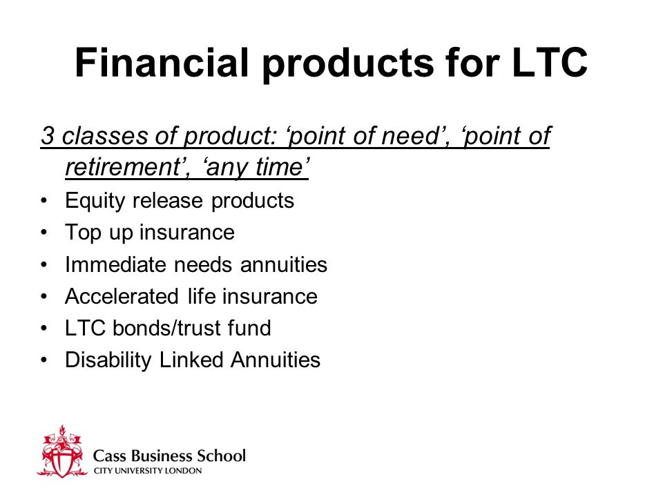 Financial products for LTC 3 classes of product: 'point of need', 'point of retirement', 'any time' Equity release products Top up insurance Immediate needs annuities Accelerated life insurance LTC bonds/trust fund Disability Linked Annuities