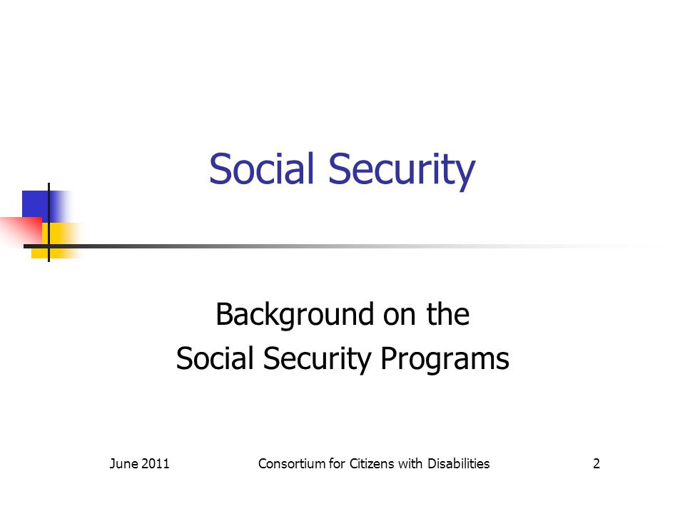 Social Security Background on the Social Security Programs June 2011 Consortium for Citizens with Disabilities 2