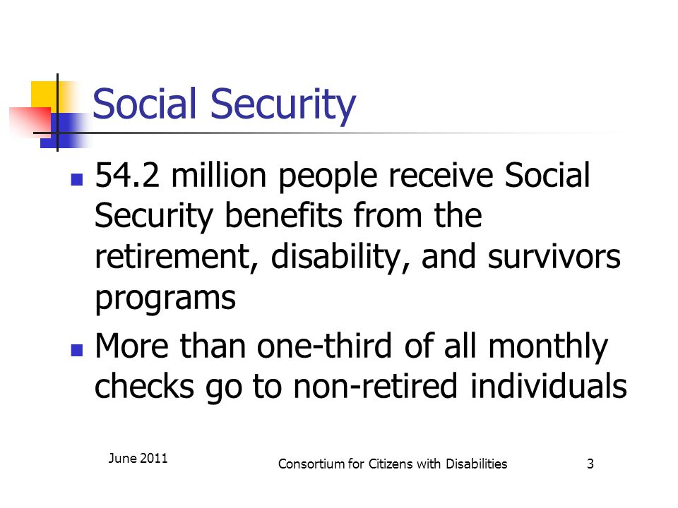 Social Security 54.2 million people receive Social Security benefits from the retirement, disability, and survivors programs More than one-third of all monthly checks go to non-retired individuals June 2011 Consortium for Citizens with Disabilities 3