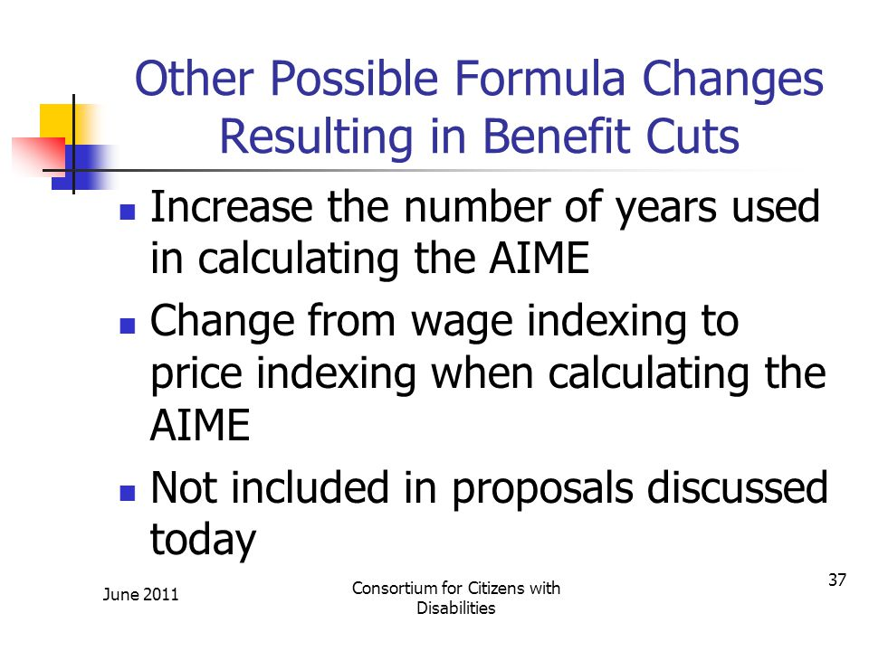 Other Possible Formula Changes Resulting in Benefit Cuts Increase the number of years used in calculating the AIME Change from wage indexing to price indexing when calculating the AIME Not included in proposals discussed today June 2011 Consortium for Citizens with Disabilities 37