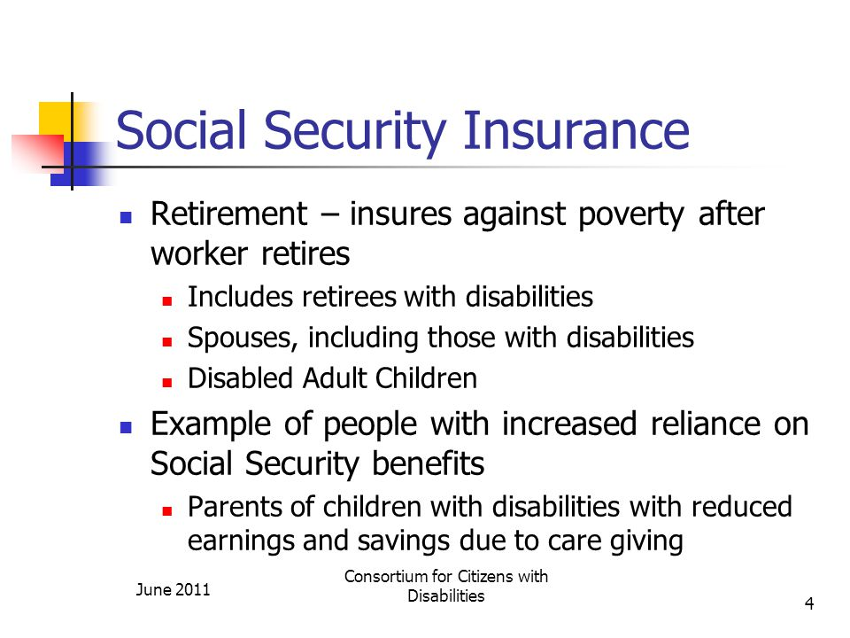 Social Security Insurance Retirement – insures against poverty after worker retires Includes retirees with disabilities Spouses, including those with disabilities Disabled Adult Children Example of people with increased reliance on Social Security benefits Parents of children with disabilities with reduced earnings and savings due to care giving June 2011 Consortium for Citizens with Disabilities 4