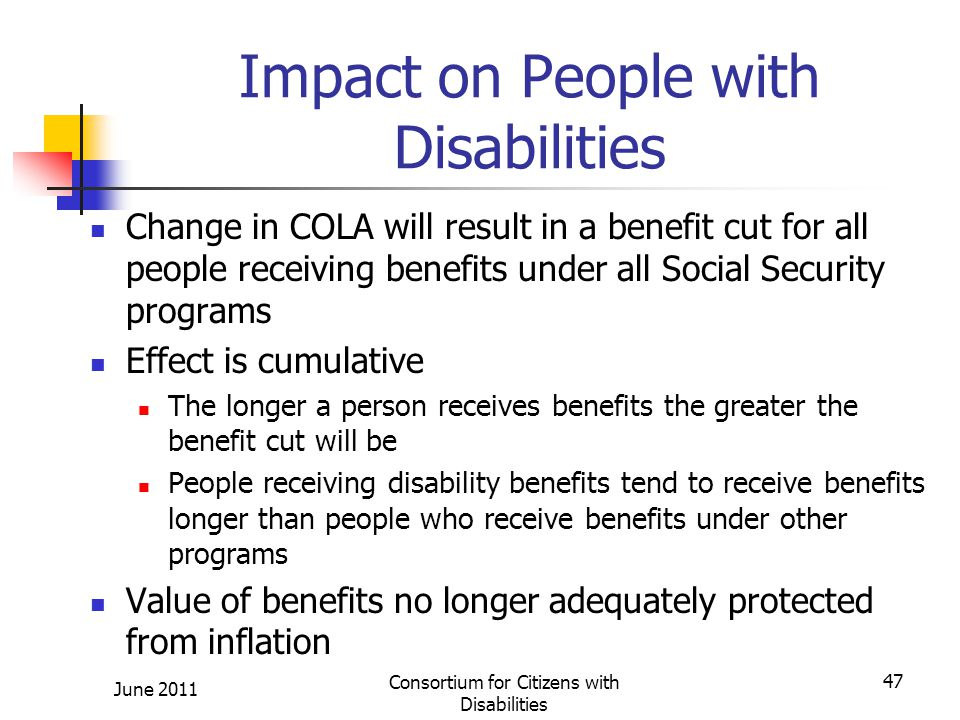Impact on People with Disabilities Change in COLA will result in a benefit cut for all people receiving benefits under all Social Security programs Effect is cumulative The longer a person receives benefits the greater the benefit cut will be People receiving disability benefits tend to receive benefits longer than people who receive benefits under other programs Value of benefits no longer adequately protected from inflation June 2011 Consortium for Citizens with Disabilities 47