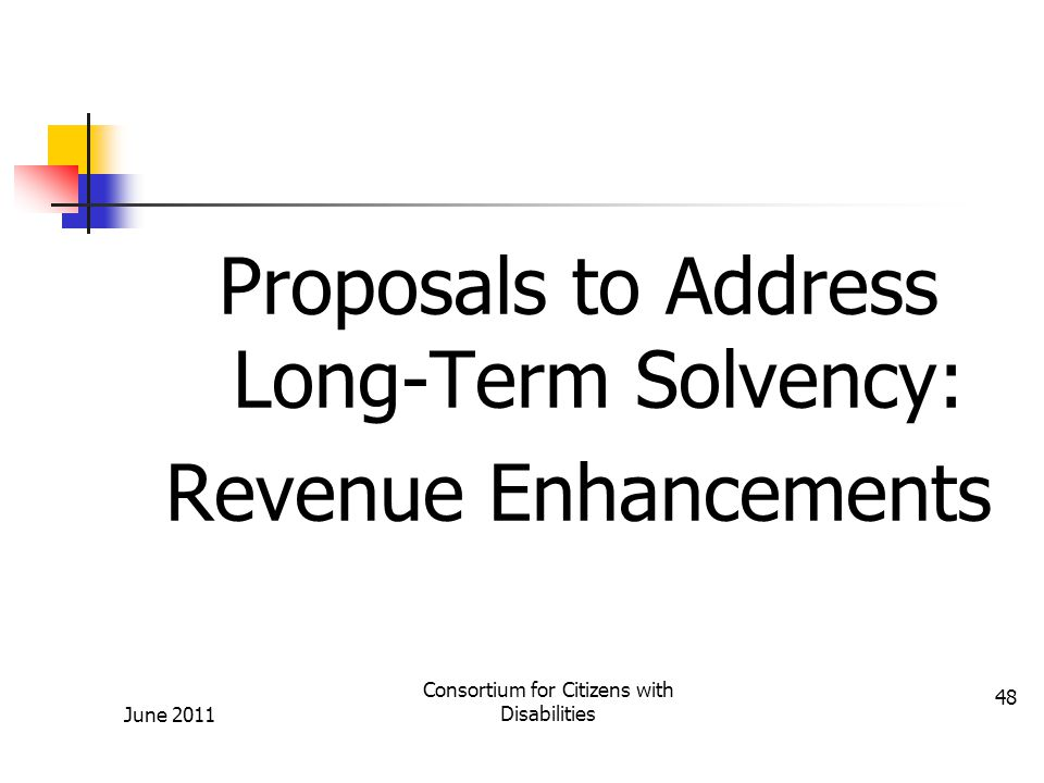 Proposals to Address Long-Term Solvency: Revenue Enhancements June 2011 Consortium for Citizens with Disabilities 48