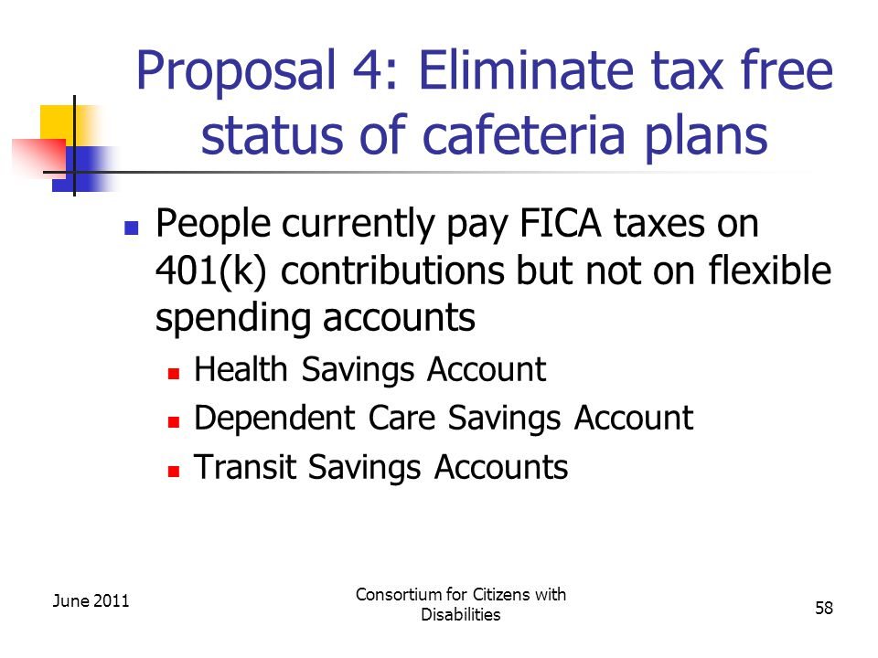 Proposal 4: Eliminate tax free status of cafeteria plans People currently pay FICA taxes on 401(k) contributions but not on flexible spending accounts Health Savings Account Dependent Care Savings Account Transit Savings Accounts June 2011 Consortium for Citizens with Disabilities 58