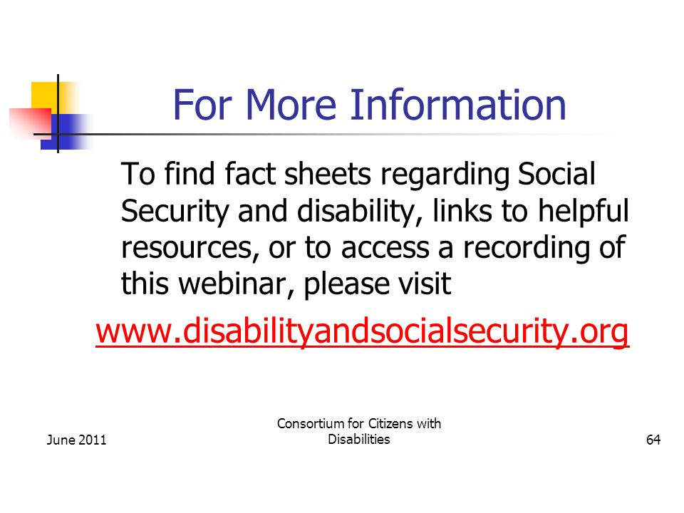 For More Information To find fact sheets regarding Social Security and disability, links to helpful resources, or to access a recording of this webinar, please visit www.disabilityandsocialsecurity.org June 2011 Consortium for Citizens with Disabilities64