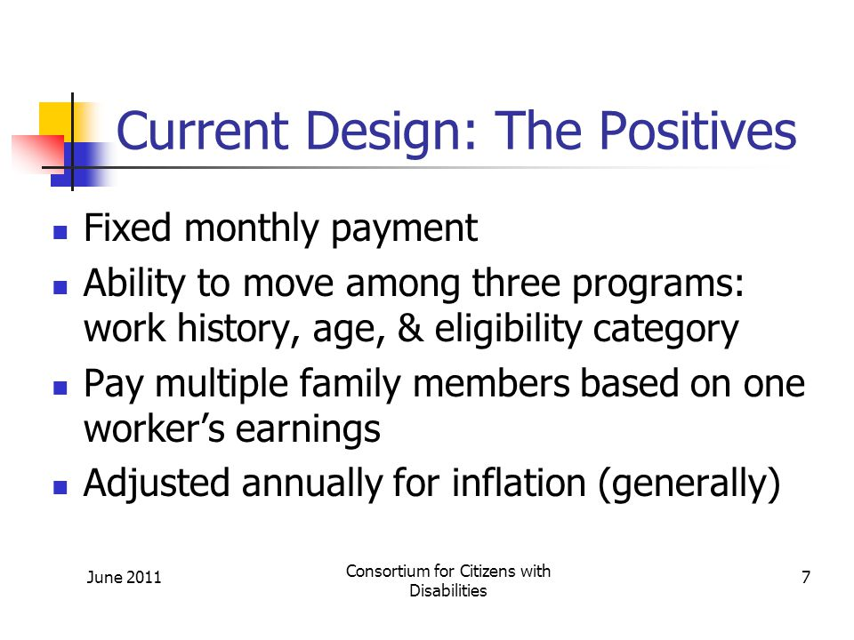 Current Design: The Positives Fixed monthly payment Ability to move among three programs: work history, age, & eligibility category Pay multiple family members based on one worker's earnings Adjusted annually for inflation (generally) June 2011 Consortium for Citizens with Disabilities 7