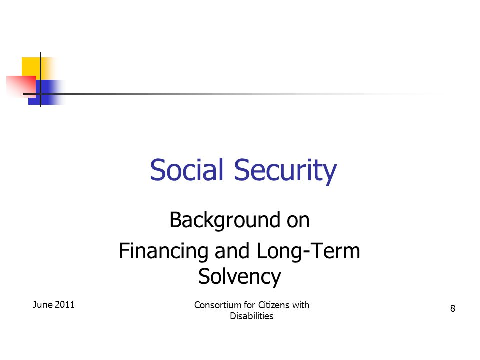 Social Security Background on Financing and Long-Term Solvency Consortium for Citizens with Disabilities June 2011 8