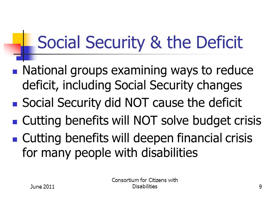Social Security & the Deficit Social Security did NOT cause the deficit: It is self-funded By law, it can only spend money dedicated to the program No borrowing authority June 2011 Consortium for Citizens with Disabilities10