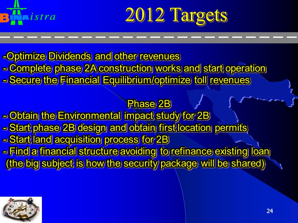 23 2011 Targets -Swap breackage and new swap -New Toll system (100 new employees) -Internal control procedures - Share capital reduction and Subordinated debt - IFRIC 12 - SAP B1 - Sub-phases 2A4 and 2A5 investments - Phase 2B model financing -Swap breackage and new swap -New Toll system (100 new employees) -Internal control procedures - Share capital reduction and Subordinated debt - IFRIC 12 - SAP B1 - Sub-phases 2A4 and 2A5 investments - Phase 2B model financing