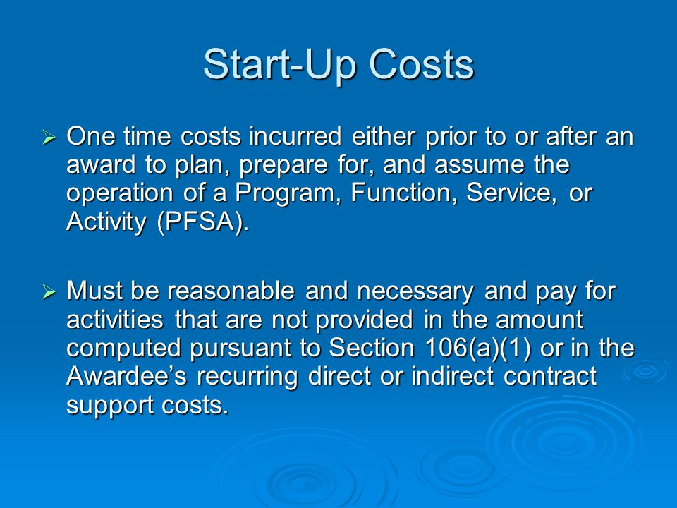 Start-Up Costs  One time costs incurred either prior to or after an award to plan, prepare for, and assume the operation of a Program, Function, Service, or Activity (PFSA).