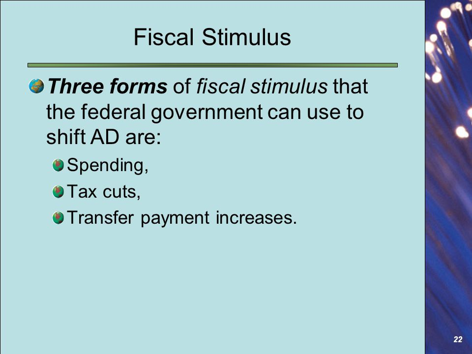 22 Fiscal Stimulus Three forms of fiscal stimulus that the federal government can use to shift AD are: Spending, Tax cuts, Transfer payment increases.