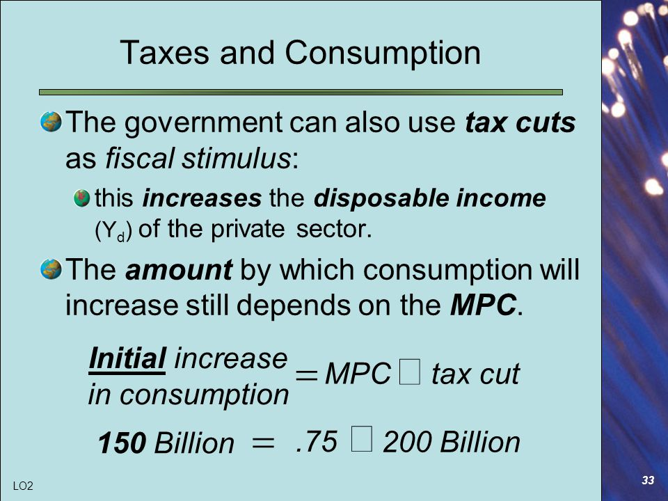 33 Taxes and Consumption The government can also use tax cuts as fiscal stimulus: this increases the disposable income (Y d ) of the private sector.