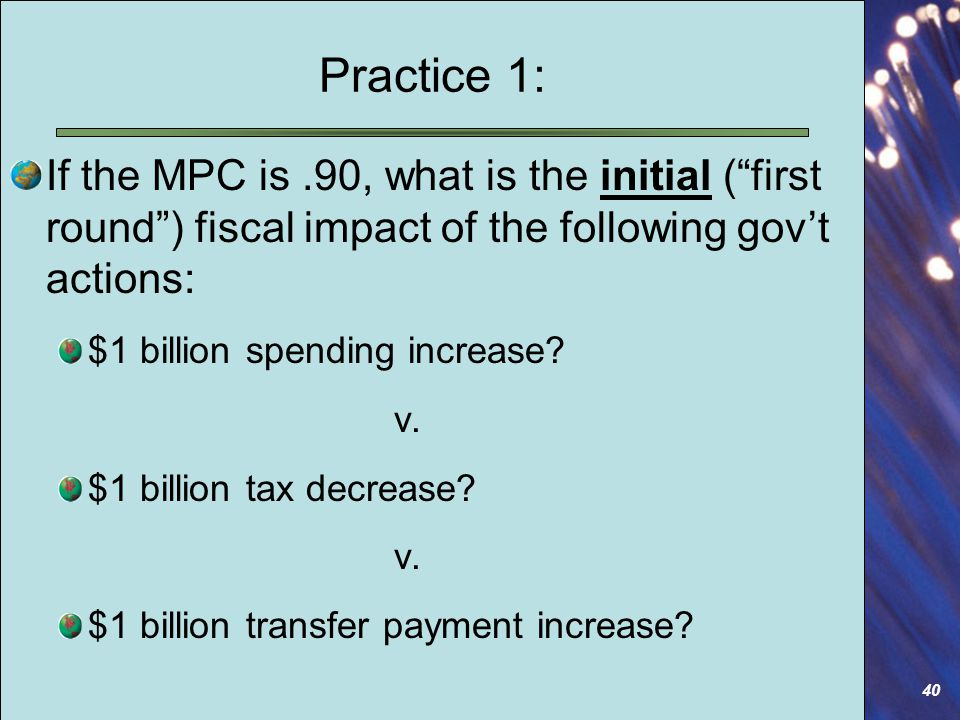 40 Practice 1: If the MPC is.90, what is the initial ( first round ) fiscal impact of the following gov't actions: $1 billion spending increase.