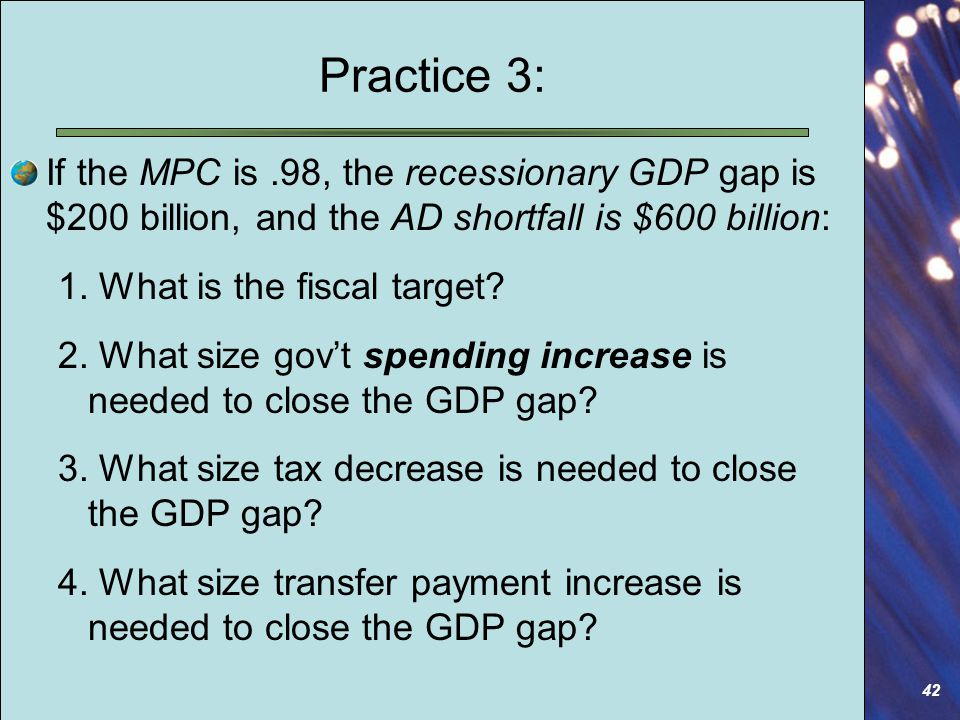 42 Practice 3: If the MPC is.98, the recessionary GDP gap is $200 billion, and the AD shortfall is $600 billion: 1.