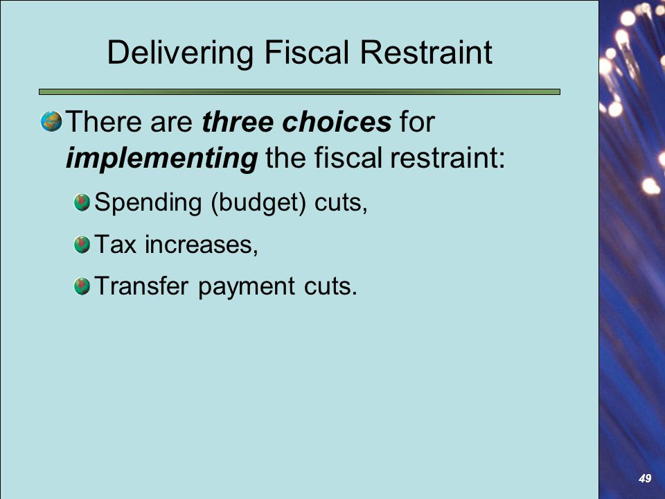 49 Delivering Fiscal Restraint There are three choices for implementing the fiscal restraint: Spending (budget) cuts, Tax increases, Transfer payment cuts.