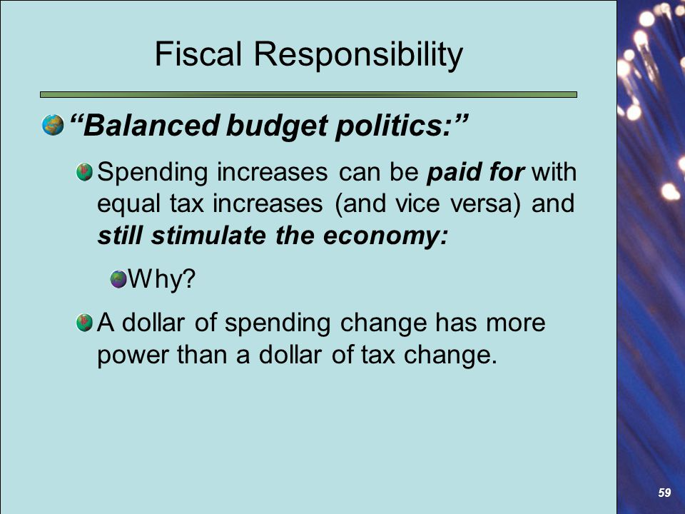 59 Fiscal Responsibility Balanced budget politics: Spending increases can be paid for with equal tax increases (and vice versa) and still stimulate the economy: Why.