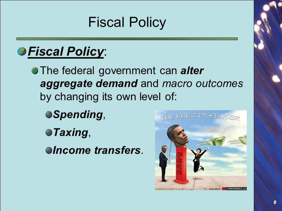 8 Fiscal Policy Fiscal Policy: The federal government can alter aggregate demand and macro outcomes by changing its own level of: Spending, Taxing, Income transfers.