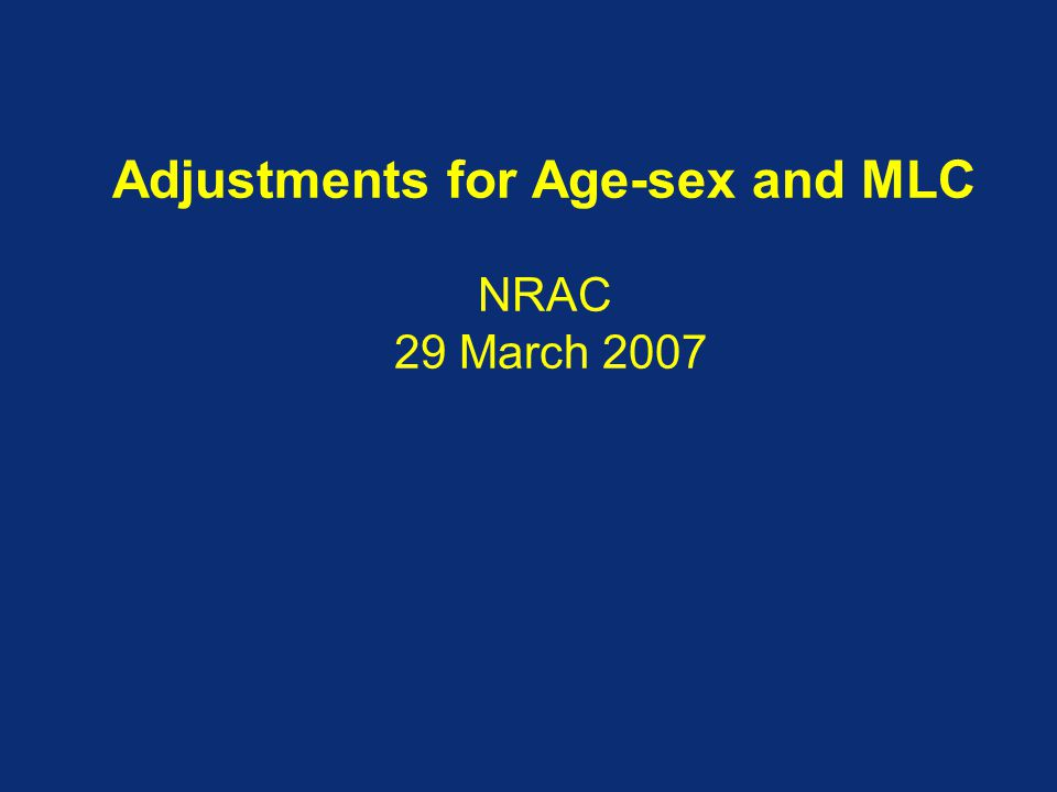 Adjustments for Age-sex and MLC NRAC 29 March 2007