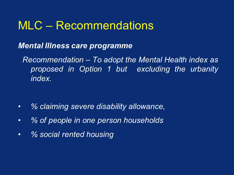 Mental Illness care programme Recommendation – To adopt the Mental Health index as proposed in Option 1 but excluding the urbanity index.