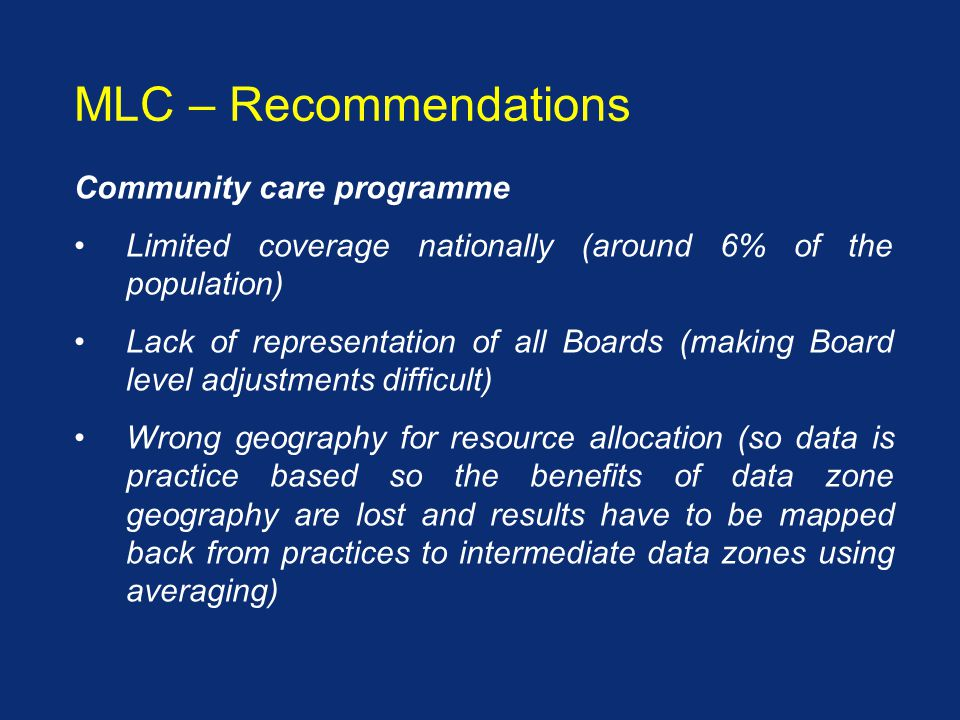 Community care programme Limited coverage nationally (around 6% of the population) Lack of representation of all Boards (making Board level adjustments difficult) Wrong geography for resource allocation (so data is practice based so the benefits of data zone geography are lost and results have to be mapped back from practices to intermediate data zones using averaging) MLC – Recommendations