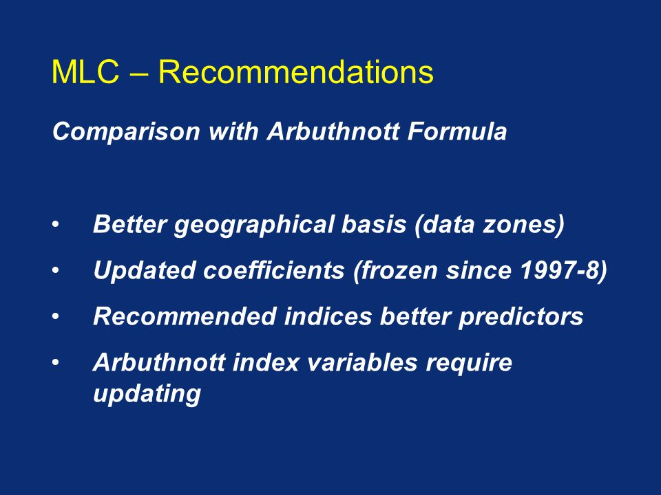 Comparison with Arbuthnott Formula Better geographical basis (data zones) Updated coefficients (frozen since 1997-8) Recommended indices better predictors Arbuthnott index variables require updating MLC – Recommendations