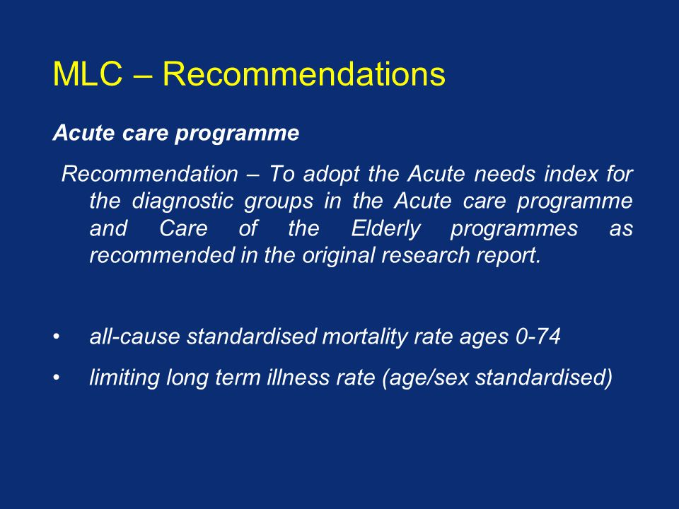 Acute care programme Recommendation – To adopt the Acute needs index for the diagnostic groups in the Acute care programme and Care of the Elderly programmes as recommended in the original research report.
