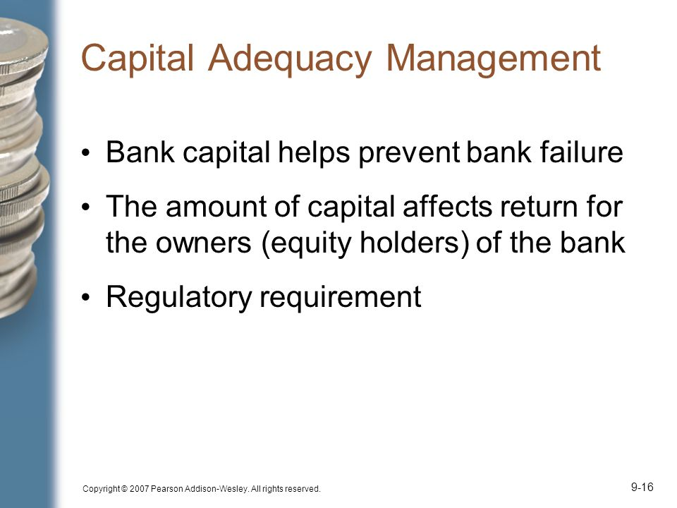 Copyright © 2007 Pearson Addison-Wesley. All rights reserved. 9-16 Capital Adequacy Management Bank capital helps prevent bank failure The amount of c