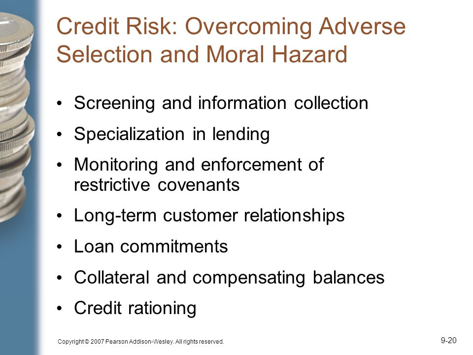 Copyright © 2007 Pearson Addison-Wesley. All rights reserved. 9-20 Credit Risk: Overcoming Adverse Selection and Moral Hazard Screening and informatio