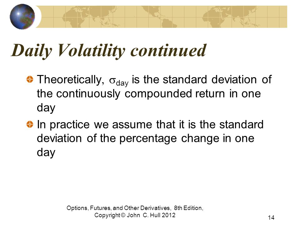 Daily Volatility continued Theoretically  day is the standard deviation of the continuously compounded return in one day In practice we assume that