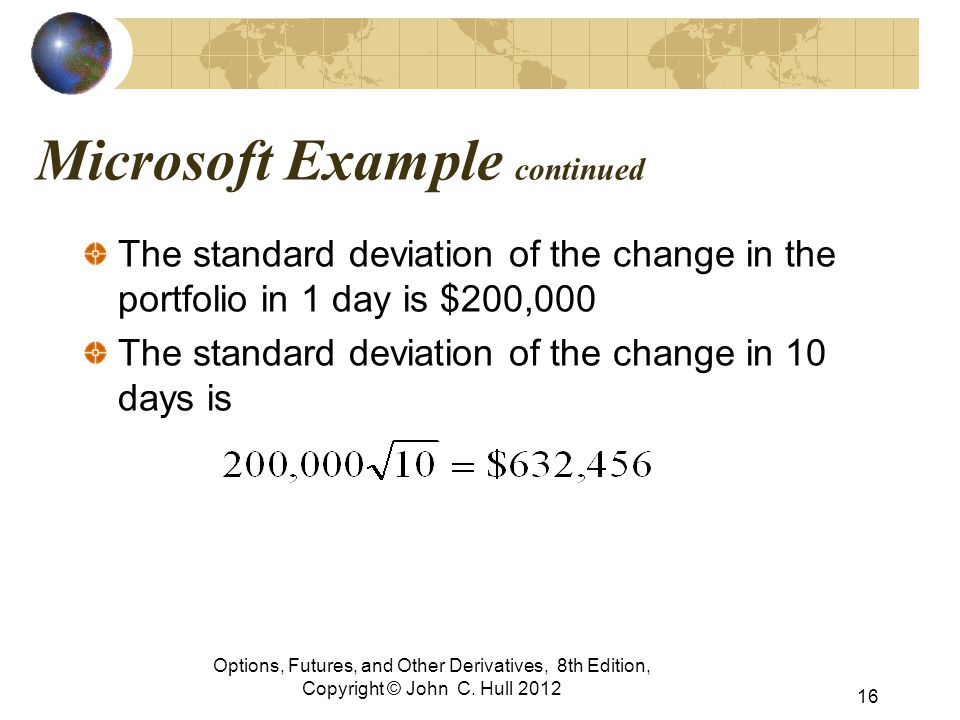 Microsoft Example continued The standard deviation of the change in the portfolio in 1 day is $200,000 The standard deviation of the change in 10 days