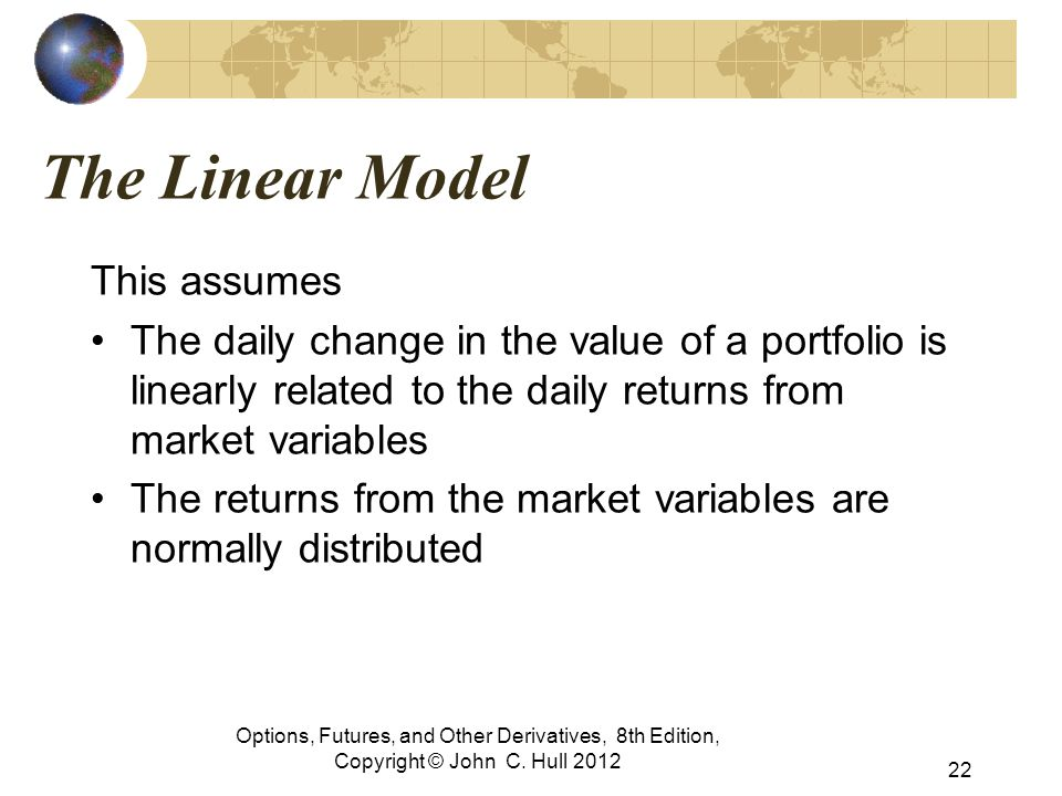 Options, Futures, and Other Derivatives, 8th Edition, Copyright © John C. Hull 2012 The Linear Model This assumes The daily change in the value of a p