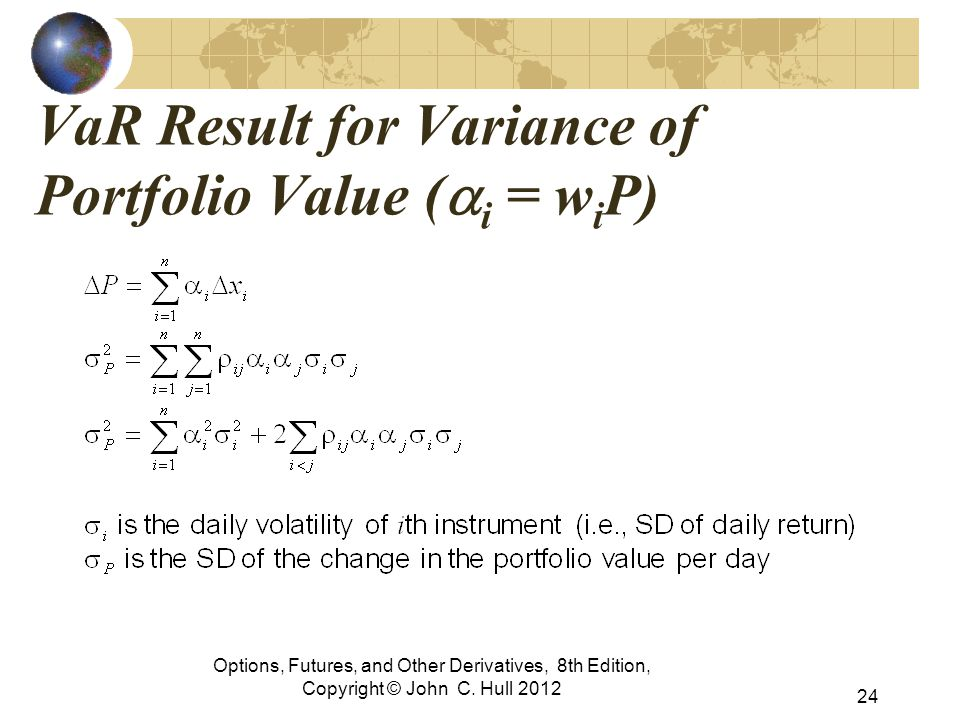 Options, Futures, and Other Derivatives, 8th Edition, Copyright © John C. Hull 2012 VaR Result for Variance of Portfolio Value (  i  = w i P) 24