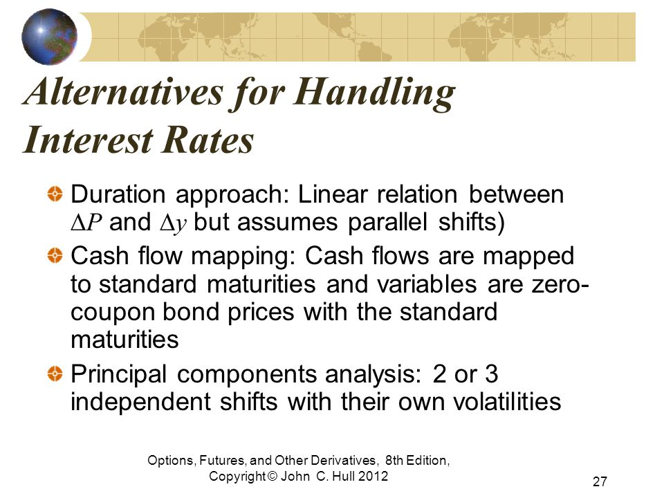 Options, Futures, and Other Derivatives, 8th Edition, Copyright © John C. Hull 2012 Alternatives for Handling Interest Rates Duration approach: Linear