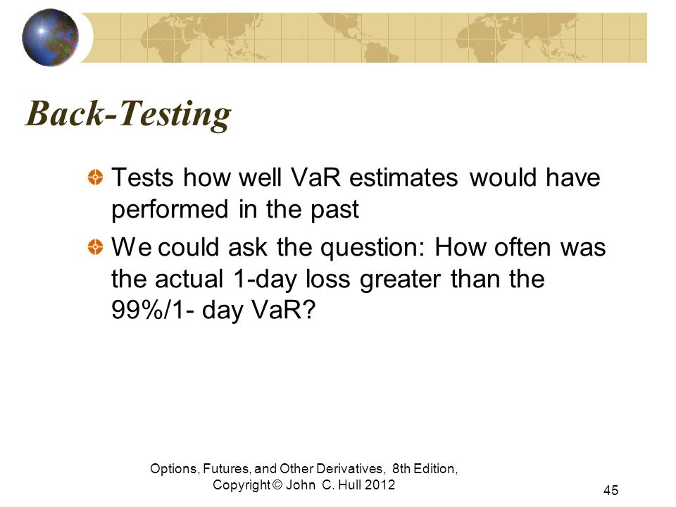 Back-Testing Tests how well VaR estimates would have performed in the past We could ask the question: How often was the actual 1-day loss greater than