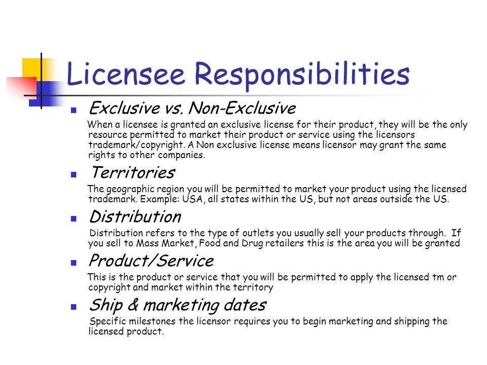 Licensee Responsibilities Product development A key responsibility of the licensee is the physical design of the product line or service incorporating the licensed property in an appropriate way that is in keeping with the trademark or copyright and acceptable to the licensor.