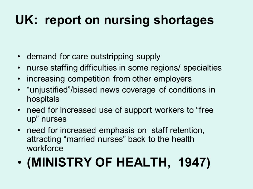 UK: report on nursing shortages demand for care outstripping supply nurse staffing difficulties in some regions/ specialties increasing competition from other employers unjustified /biased news coverage of conditions in hospitals need for increased use of support workers to free up nurses need for increased emphasis on staff retention, attracting married nurses back to the health workforce (MINISTRY OF HEALTH, 1947)