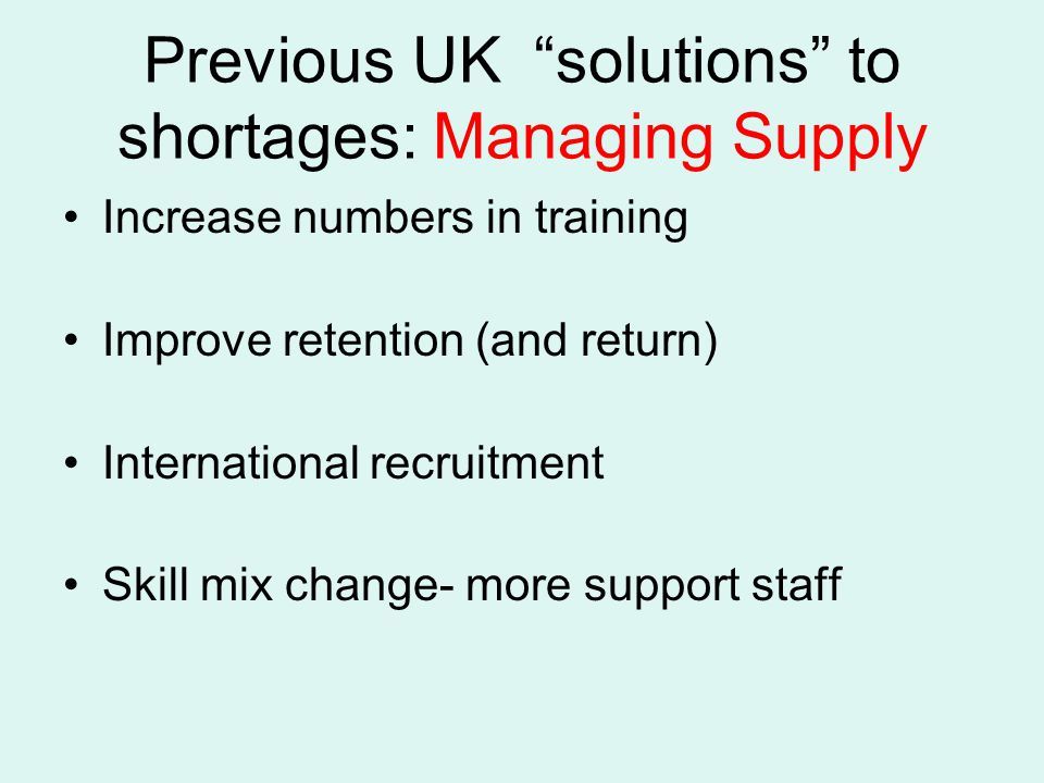 Previous UK solutions to shortages: Managing Supply Increase numbers in training Improve retention (and return) International recruitment Skill mix change- more support staff