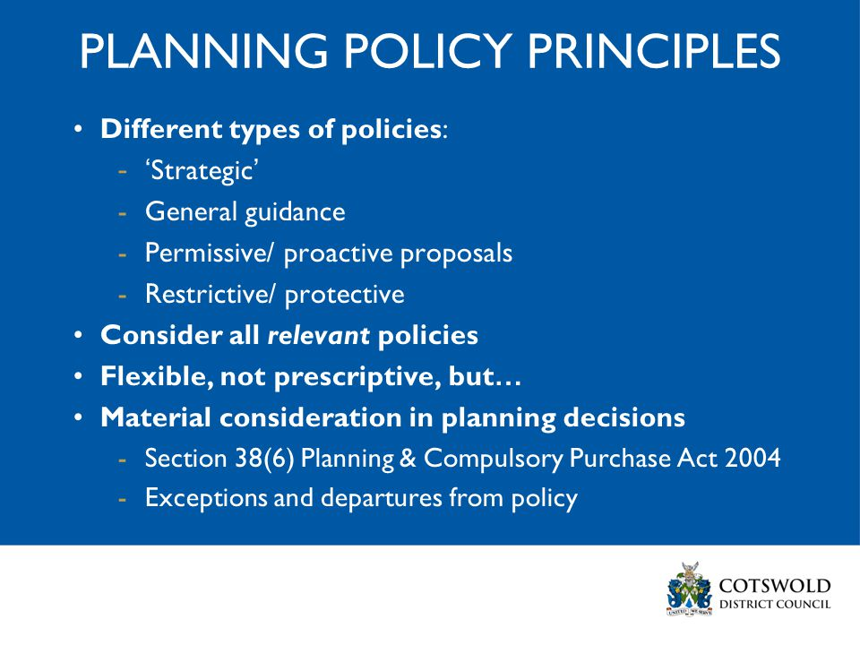 PLANNING POLICY PRINCIPLES Different types of policies: -' Strategic ' -General guidance -Permissive/ proactive proposals -Restrictive/ protective Consider all relevant policies Flexible, not prescriptive, but … Material consideration in planning decisions -Section 38(6) Planning & Compulsory Purchase Act 2004 -Exceptions and departures from policy