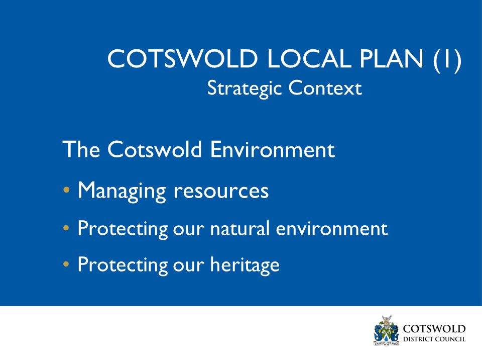 COTSWOLD LOCAL PLAN (1) Strategic Context The Cotswold Environment Managing resources Protecting our natural environment Protecting our heritage