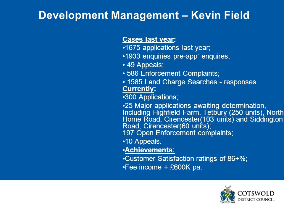 Development Management – Kevin Field Cases last year: 1675 applications last year; 1933 enquiries pre-app' enquires; 49 Appeals; 586 Enforcement Complaints; 1585 Land Charge Searches - responses Currently: 300 Applications; 25 Major applications awaiting determination, Including Highfield Farm, Tetbury (250 units), North Home Road, Cirencester(103 units) and Siddington Road, Cirencester(60 units); 197 Open Enforcement complaints; 10 Appeals.