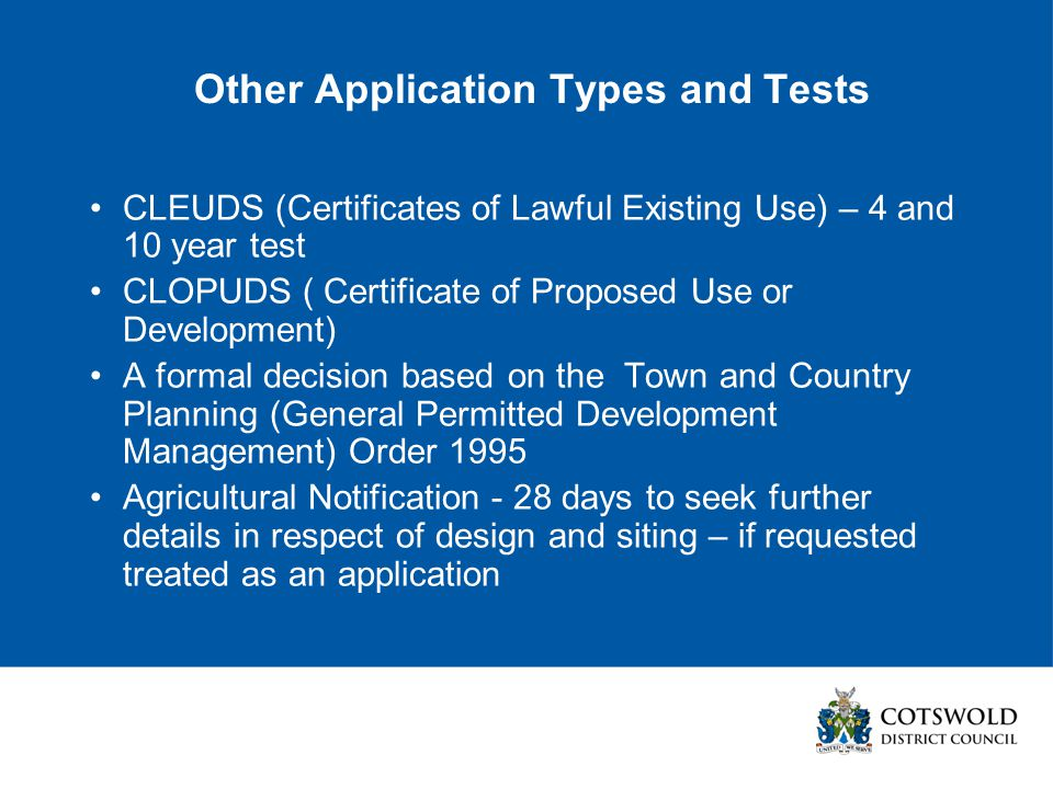 Other Application Types and Tests CLEUDS (Certificates of Lawful Existing Use) – 4 and 10 year test CLOPUDS ( Certificate of Proposed Use or Development) A formal decision based on the Town and Country Planning (General Permitted Development Management) Order 1995 Agricultural Notification - 28 days to seek further details in respect of design and siting – if requested treated as an application