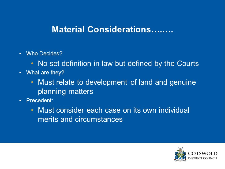 Material Considerations….…. Who Decides? No set definition in law but defined by the Courts What are they? Must relate to development of land and genu