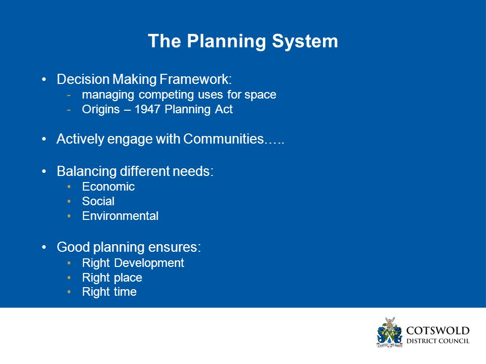 The Planning System Decision Making Framework: -managing competing uses for space -Origins – 1947 Planning Act Actively engage with Communities…..