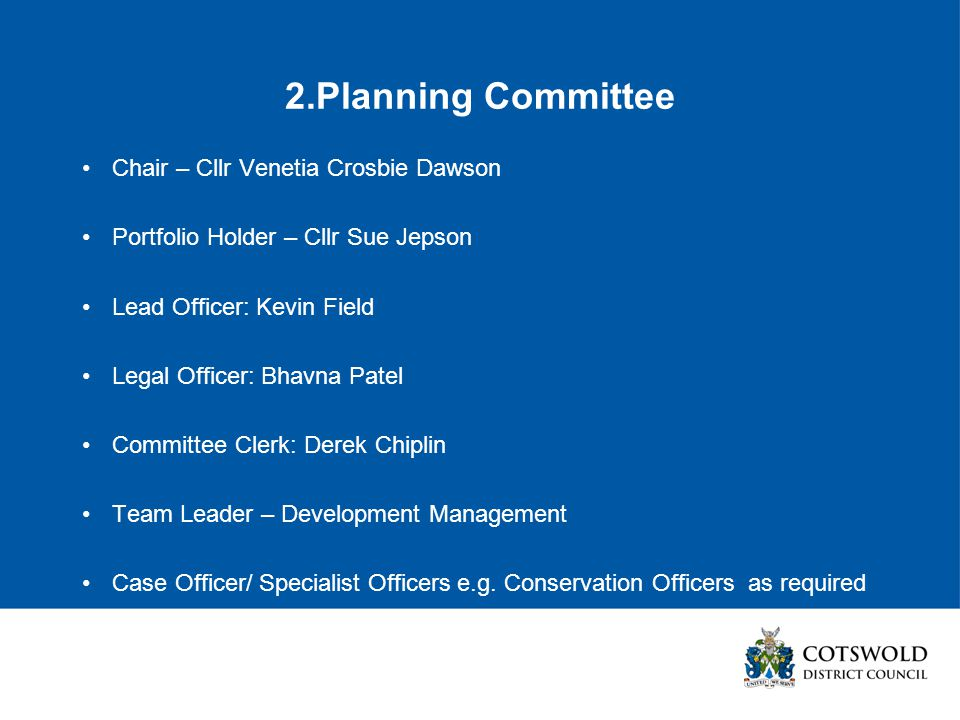 2.Planning Committee Chair – Cllr Venetia Crosbie Dawson Portfolio Holder – Cllr Sue Jepson Lead Officer: Kevin Field Legal Officer: Bhavna Patel Committee Clerk: Derek Chiplin Team Leader – Development Management Case Officer/ Specialist Officers e.g.