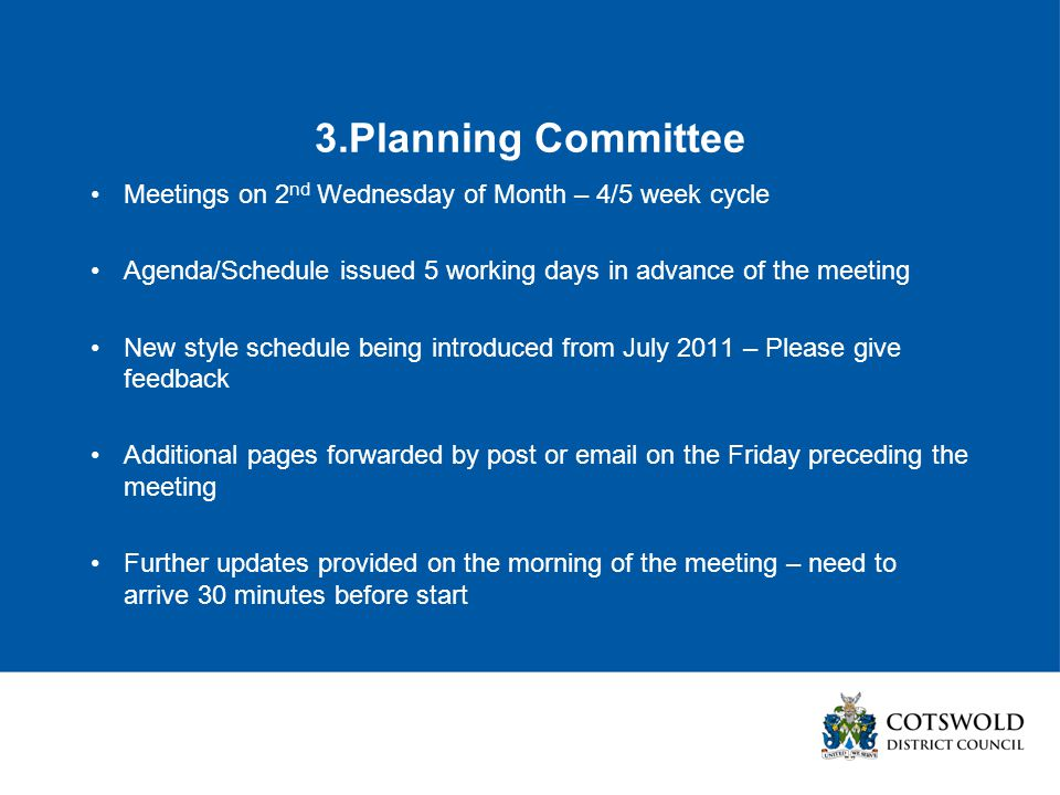 3.Planning Committee Meetings on 2 nd Wednesday of Month – 4/5 week cycle Agenda/Schedule issued 5 working days in advance of the meeting New style schedule being introduced from July 2011 – Please give feedback Additional pages forwarded by post or email on the Friday preceding the meeting Further updates provided on the morning of the meeting – need to arrive 30 minutes before start