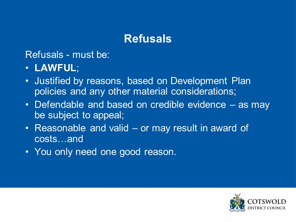 Refusals Refusals - must be: LAWFUL; Justified by reasons, based on Development Plan policies and any other material considerations; Defendable and based on credible evidence – as may be subject to appeal; Reasonable and valid – or may result in award of costs…and You only need one good reason.