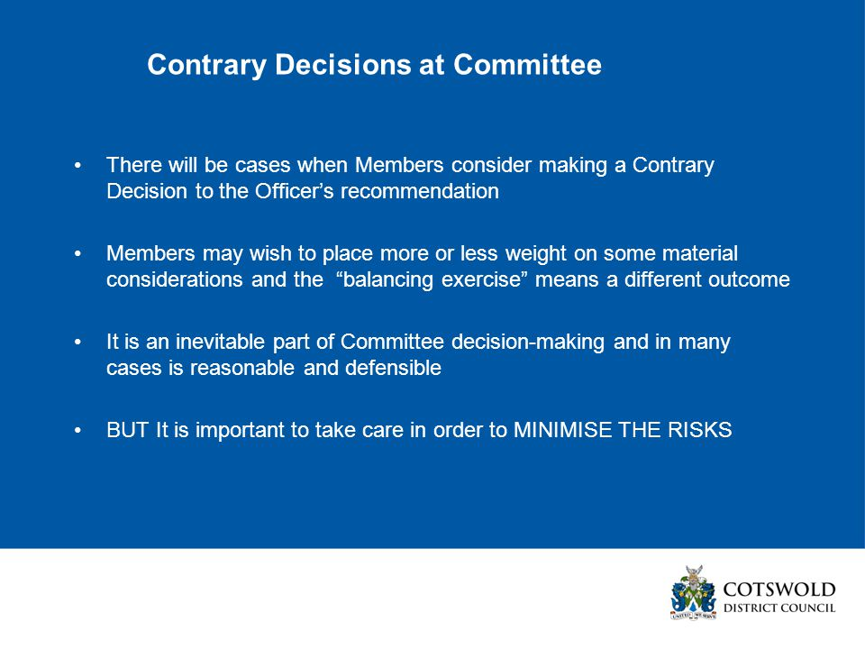 Contrary Decisions at Committee There will be cases when Members consider making a Contrary Decision to the Officer's recommendation Members may wish to place more or less weight on some material considerations and the balancing exercise means a different outcome It is an inevitable part of Committee decision-making and in many cases is reasonable and defensible BUT It is important to take care in order to MINIMISE THE RISKS